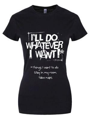 I'll Do Whatever I Want Women's T-shirt, Black.