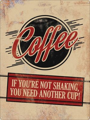 Coffee, If You're Not Shaking You Need Another Cup Tin Sign 30.5x40.7cm